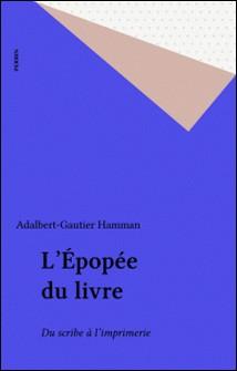 L'Épopée du livre - La transmission des textes anciens, du scribe à l'imprimerie-Adalbert-Gautier Hamman