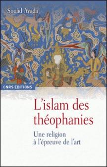 L'Islam des théophanies - Une religion à l'épreuve de l'art-Souâd Ayada