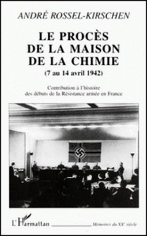 Le procès de la maison de la chimie (7 au 14 avril 1942). Conrtibution à l'histoire des débuts de la Résistance armée en France-André Rossel-Kirschen