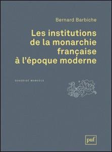 Les institutions de la monarchie française à l'époque moderne (XVIe-XVIIIe siècle)-Bernard Barbiche