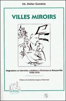 Villes miroirs - Migrations et identités urbaines à Kinshasa et Brazzaville, 1930-1970-Charles-Didier Gondola