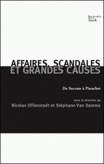 Affaires, scandales et grandes causes. - De Socrate à Pinochet-Nicolas Offenstadt , Luc Boltanski , Elisabeth Claverie , Stéphane Van Damme