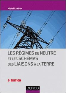 Les régimes de neutre et les schémas des liaisons à la terre - 2e éd.-Michel Lambert