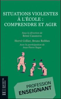 Situations violentes à l'école - Comprendre et agir - Comprendre et agir-Rémi Casanova , Hervé Cellier , Jean-Pierre Bagur