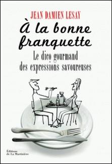 A la bonne franquette - Dictionnaire gourmand des expressions savoureuses de la table, de la cuisine et de leurs dépendances-Jean-Damien Lesay