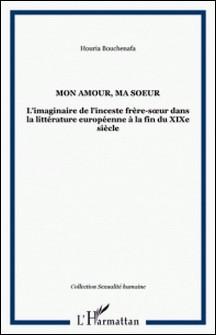 Mon amour, ma soeur - L'imaginaire de l'inceste frère-soeur dans la littérature européenne à la fin du XIXe siècle-Houria Bouchenafa