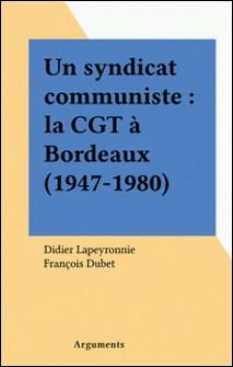 Un syndicat communiste : la CGT à Bordeaux (1947-1980)-Didier Lapeyronnie , François Dubet