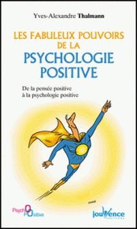 Les fabuleux pouvoirs de la psychologie positive - De la pensée positive à la psychologie positive-Yves-Alexandre Thalmann