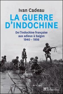 La guerre d'Indochine - De l'Indochine française aux adieux à Saigon, 1940-1956-Ivan Cadeau