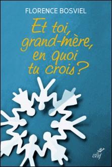Et toi, grand-mère, en quoi tu crois ? - De 10 à 25 ans, ils posent leurs questions sur la foi-Florence Bosviel