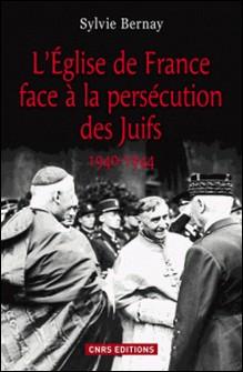 L'Eglise de France face à la persécution des Juifs (1940-1944)-Sylvie Bernay