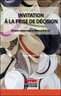 Invitation à la prise de décision - Avons-nous notre libre arbitre ?-Isabelle Vitte-Blanchard