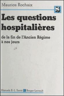 LES QUESTIONS HOSPITALIERES. De la fin de l'Ancien Régime à nos jours, Contribution à l'étude des problèmes hospitaliers contemporains-Maurice Rochaix