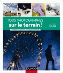 Tous photographes : sur le terrain ! - Apprenez à tout photographier-Jacques Croizer