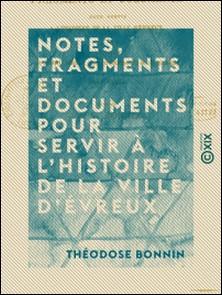 Notes, fragments et documents pour servir à l'histoire de la ville d'Évreux - Extraits des journaux, mémoriaux, actes et délibérations de l'hôtel de ville (1623-1816)-Théodose Bonnin