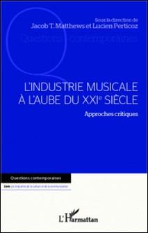 L'industrie musicale à l'aube du XXIe siècle - Approches critiques-Jacob-Thomas Matthews , Lucien Perticoz