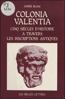 Colonia Valentia : Cinq siècles d'histoire à travers les inscriptions antiques-André Blanc