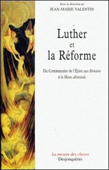 Luther et la Réforme. Du commentaire de l'Epître aux Romains à la Messe allemande-Jean-Marie Valentin , Collectif