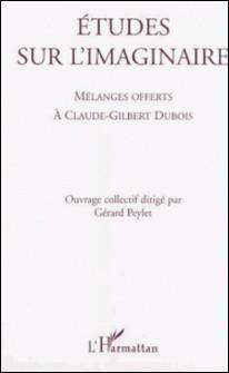 Etudes sur l'imaginaire. Mélanges offerts à Claude-Gilbert Dubois-Gérard Peylet , Collectif