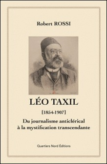 Léo Taxil (1854-1907) - Du journalisme anticlérical à la mystification transcendante-Robert Rossi