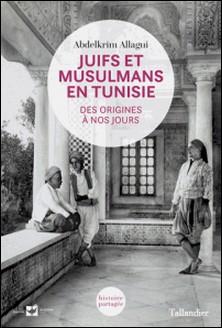 Juifs et Musulmans en Tunisie - Des origines à nos jours-Abdelkrim Allagui