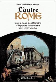 L'autre Rome - Une histoire des Romains à l'époque des communes (XIIe-XIVe siècle)-Jean-Claude Maire Vigueur
