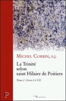 La Trinité selon saint Hilaire de Poitiers - Tome I : livres I à VII-Michel Corbin