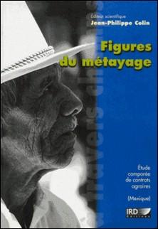 Figures du métayage - Etude comparéé de contrats agraires au Mexique-Jean-Philippe Colin , Collectif