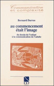 Au commencement était l'image - Du dessin de l'enfant à la communication de l'adulte-Bernard Darras
