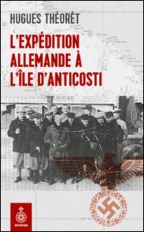 L'Expédition allemande à l'île d'Anticosti-Hugues Théorêt