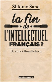 La fin de l'intellectuel français ? - De Zola à Houellebecq-Shlomo Sand