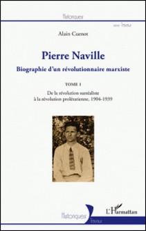 Pierre Naville - Biographie d'un révolutionnaire marxiste Tome 1, De la révolution surréaliste à la révolution prolétarienne, 1904-1939-Alain Cuenot