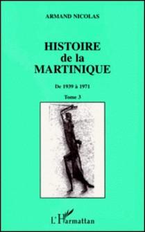 HISTOIRE DE LA MARTINIQUE. - Tome 3, De 1939 à 1971-Armand Nicolas