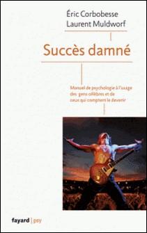 Succès damné - Manuel de psychologie à l'usage des célébrités et de ceux qui comptent le devenir-Eric Corbobesse , Laurent Muldworf