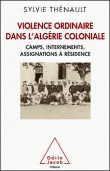 Violence ordinaire dans l'Algérie coloniale - Camps, internements, assignations à résidence-Sylvie Thénault
