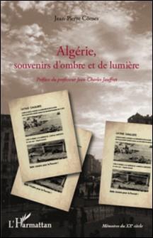 Algérie, souvenirs d'ombre et de lumière - De la guerre d'indépendance à l'exode des pieds-noirs en 1962-Jean-Pierre Cômes