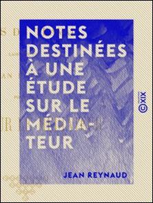 Notes destinées à une étude sur le Médiateur-Jean Reynaud
