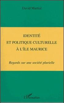 Identité et politique culturelle à l'île Maurice - Regards sur une société plurielle-David Martial