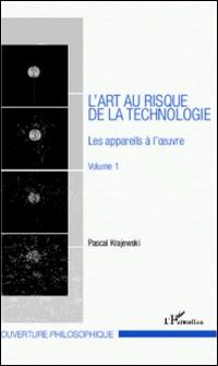 L'art au risque de la technologie - Volume 1, Les appareils à l'oeuvre-Pascal Krajewski