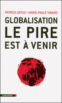 Globalisation, le pire est à venir - Inégalités croissantes, gaspillage des ressources, spéculation financière, course absurde aux profits et implosion de l'Europe-Patrick Artus , Marie-Paule Virard