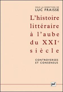 L'histoire littéraire à l'aube du XXIe siècle : controverses et consensus - Actes du colloque de Strasbourg (12-17 mai 2003)-Luc Fraisse , Collectif