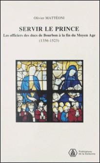 Servir le prince - Les officiers des ducs de Bourbon à la fin du Moyen Age 1356-1523-Olivier Mattéoni