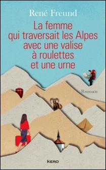 La Femme qui traversait les Alpes avec une valise à roulettes et une urne-René Freund
