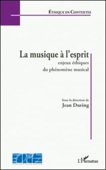 La musique à l'esprit - Enjeux éthiques du phénomène musical-Jean During