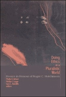Doing Ethics in a Pluralistic World - Essays in Honour of Roger C. Hutchinson-Phyllis D. Airhart , Marilyn J. Legge , Gary L. Redcliffe