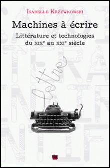 Machines à écrire - Littérature et technologies du XIXe au XXIe siècle-Isabelle Krzywkowski