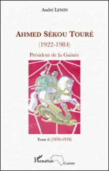 Ahmed Sékou Touré (1922-1984), Président de la Guinée de 1958 à 1984 - Tome 6, novembre 1970-juillet 1976 (chapitres 65 à 76)-André Lewin