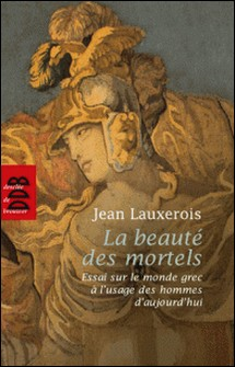 La beauté des mortels - Essai sur le monde grec à l'usage des hommes d'aujourd'hui-Jean Lauxerois