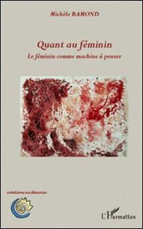 Quant au féminin - Le féminin comme machine à penser-Michèle Ramond
