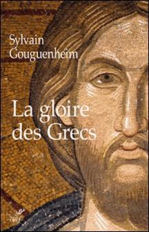 La gloire des Grecs - Sur certains apports culturels de Byzance à l'Europe romane (Xe - début du XIIIe siècle)-Sylvain Gouguenheim